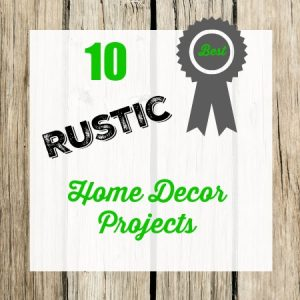 10 Rustic Home Decor Projects